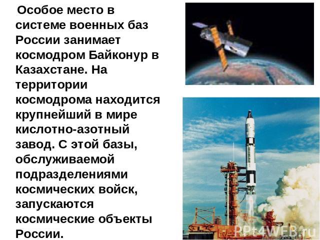 Особое место в системе военных баз России занимает космодром Байконур в Казахстане. На территории космодрома находится крупнейший в мире кислотно-азотный завод. С этой базы, обслуживаемой подразделениями космических войск, запускаются космические об…
