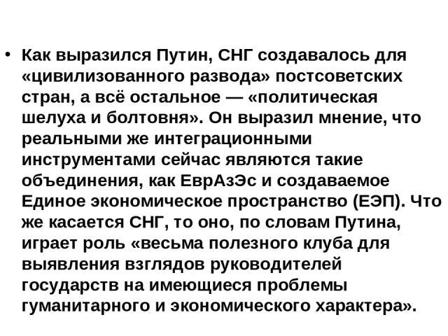 Как выразился Путин, СНГ создавалось для «цивилизованного развода» постсоветских стран, а всё остальное — «политическая шелуха и болтовня». Он выразил мнение, что реальными же интеграционными инструментами сейчас являются такие объединения, как ЕврА…