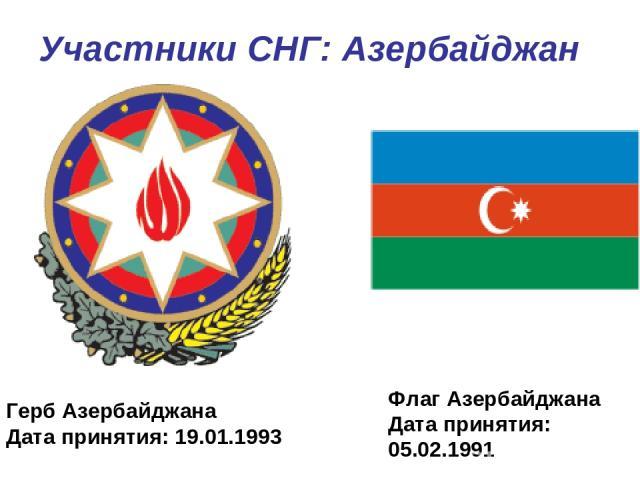 Участники СНГ: Азербайджан Герб Азербайджана Дата принятия: 19.01.1993 Флаг Азербайджана Дата принятия: 05.02.1991