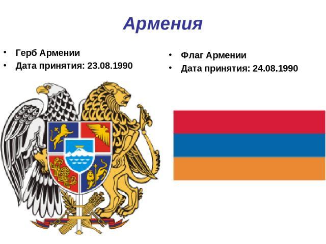 Армения Герб Армении Дата принятия: 23.08.1990 Флаг Армении Дата принятия: 24.08.1990