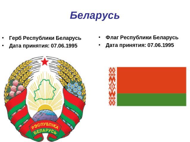 Беларусь Герб Республики Беларусь Дата принятия: 07.06.1995 Флаг Республики Беларусь Дата принятия: 07.06.1995