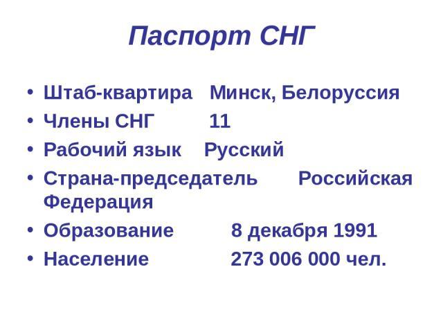 Паспорт СНГ Штаб-квартира Минск, Белоруссия Члены СНГ 11 Рабочий язык Русский Страна-председатель Российская Федерация Образование 8 декабря 1991 Население 273 006 000 чел.