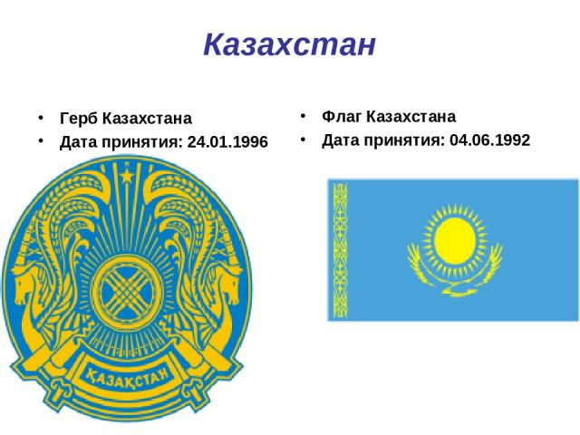Казахстан Герб Казахстана Дата принятия: 24.01.1996 Флаг Казахстана Дата принятия: 04.06.1992