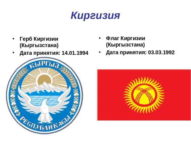 Киргизия Герб Киргизии (Кыргызстана) Дата принятия: 14.01.1994 Флаг Киргизии (Кыргызстана) Дата принятия: 03.03.1992