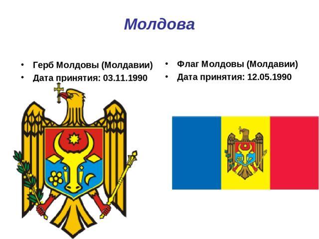 Молдова Герб Молдовы (Молдавии) Дата принятия: 03.11.1990 Флаг Молдовы (Молдавии) Дата принятия: 12.05.1990