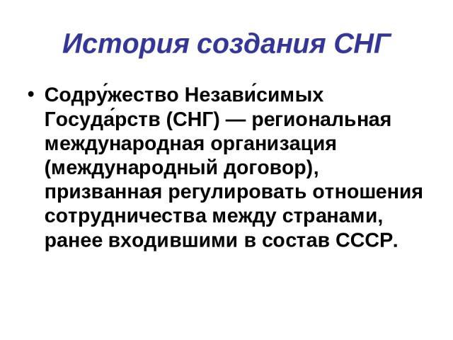 История создания СНГ Содру жество Незави симых Госуда рств (СНГ) — региональная международная организация (международный договор), призванная регулировать отношения сотрудничества между странами, ранее входившими в состав СССР.