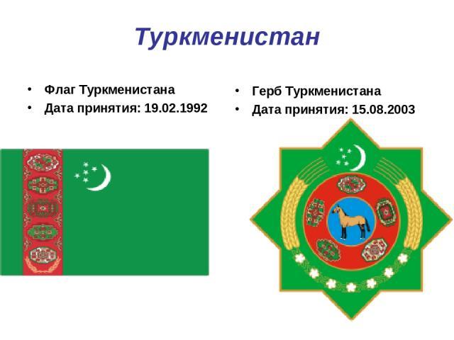 Туркменистан Флаг Туркменистана Дата принятия: 19.02.1992 Герб Туркменистана Дата принятия: 15.08.2003