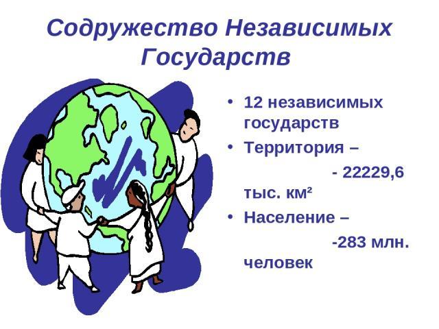 Содружество Независимых Государств 12 независимых государств Территория – - 22229,6 тыс. км² Население – -283 млн. человек