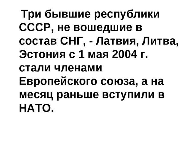 Три бывшие республики СССР, не вошедшие в состав СНГ, - Латвия, Литва, Эстония с 1 мая 2004 г. стали членами Европейского союза, а на месяц раньше вступили в НАТО.