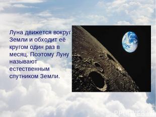 Луна движется вокруг Земли и обходит её кругом один раз в месяц. Поэтому Луну на