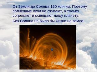 От Земли до Солнца 150 млн км. Поэтому солнечные лучи не сжигают, а только согре