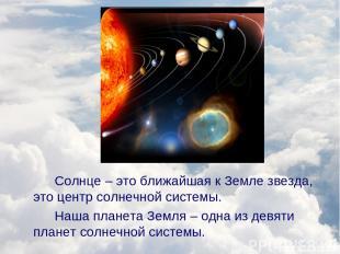 Солнце – это ближайшая к Земле звезда, это центр солнечной системы. Наша планета