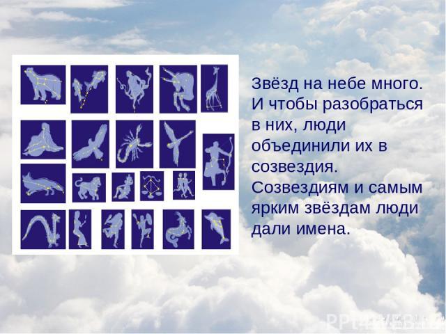 Звёзд на небе много. И чтобы разобраться в них, люди объединили их в созвездия. Созвездиям и самым ярким звёздам люди дали имена.