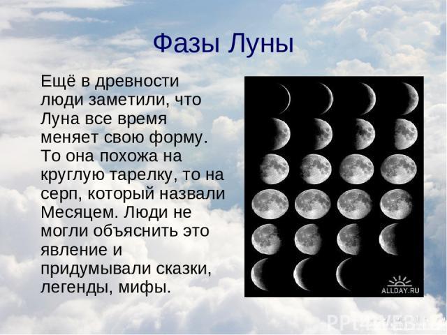 Фазы Луны Ещё в древности люди заметили, что Луна все время меняет свою форму. То она похожа на круглую тарелку, то на серп, который назвали Месяцем. Люди не могли объяснить это явление и придумывали сказки, легенды, мифы.