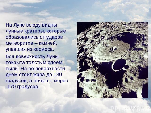 На Луне всюду видны лунные кратеры, которые образовались от ударов метеоритов – камней, упавших из космоса. Вся поверхность Луны покрыта толстым слоем пыли. На её поверхности днем стоит жара до 130 градусов, а ночью – мороз -170 градусов.