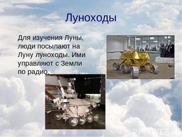 Луноходы Для изучения Луны, люди посылают на Луну луноходы. Ими управляют с Земли по радио.