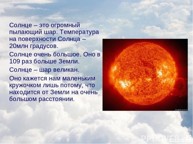 Солнце – это огромный пылающий шар. Температура на поверхности Солнца – 20млн градусов. Солнце очень большое. Оно в 109 раз больше Земли. Солнце – шар великан. Оно кажется нам маленьким кружочком лишь потому, что находится от Земли на очень большом …