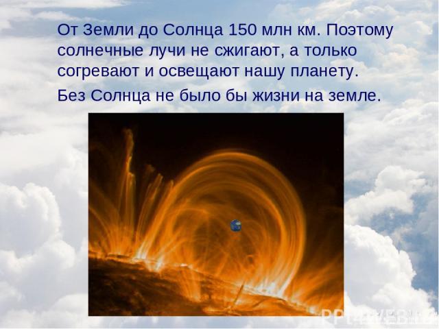 От Земли до Солнца 150 млн км. Поэтому солнечные лучи не сжигают, а только согревают и освещают нашу планету. Без Солнца не было бы жизни на земле.