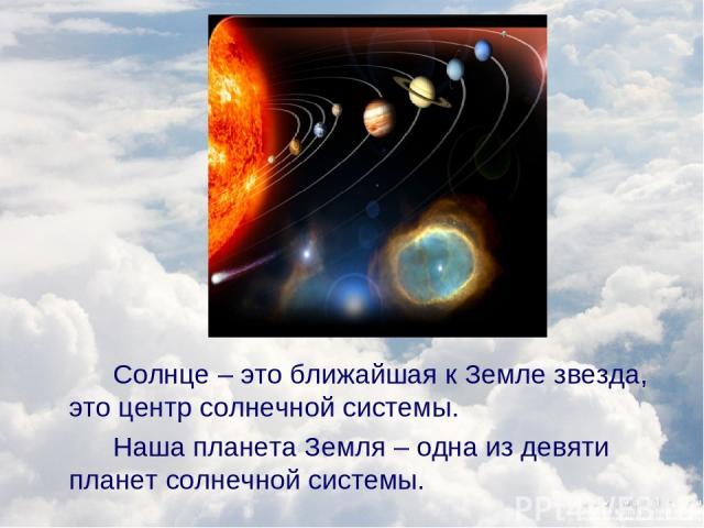 Солнце – это ближайшая к Земле звезда, это центр солнечной системы. Наша планета Земля – одна из девяти планет солнечной системы.