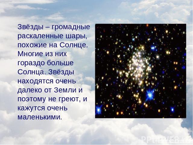 Звёзды – громадные раскаленные шары, похожие на Солнце. Многие из них гораздо больше Солнца. Звёзды находятся очень далеко от Земли и поэтому не греют, и кажутся очень маленькими.