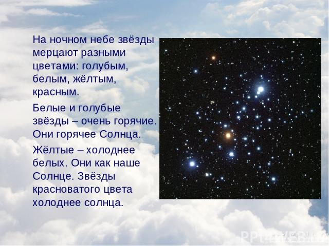 На ночном небе звёзды мерцают разными цветами: голубым, белым, жёлтым, красным. Белые и голубые звёзды – очень горячие. Они горячее Солнца. Жёлтые – холоднее белых. Они как наше Солнце. Звёзды красноватого цвета холоднее солнца.