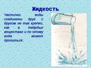Жидкость Частички воды соединены друг с другом не так крепко, как в твёрдых веще