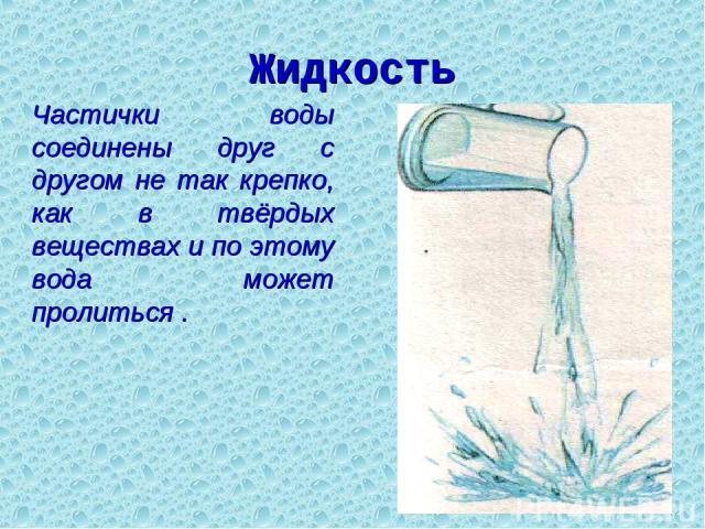 Жидкость Частички воды соединены друг с другом не так крепко, как в твёрдых веществах и по этому вода может пролиться .