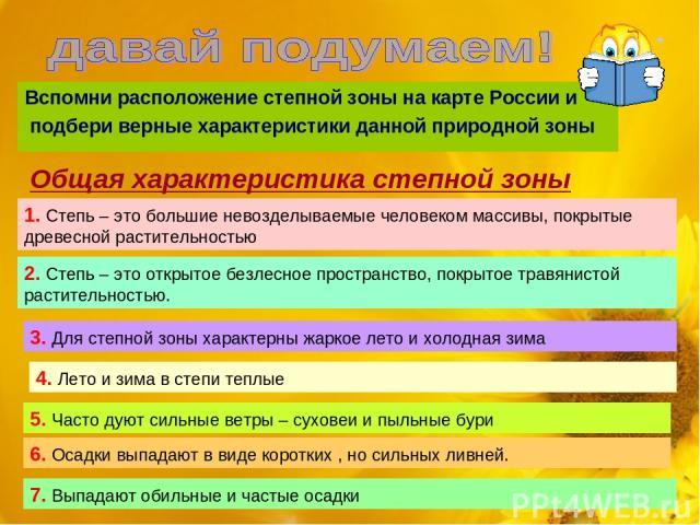 Вспомни расположение степной зоны на карте России и подбери верные характеристики данной природной зоны Общая характеристика степной зоны 1. Степь – это большие невозделываемые человеком массивы, покрытые древесной растительностью 2. Степь – это отк…