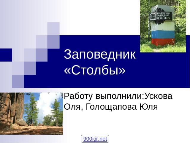 Заповедник «Столбы» Работу выполнили:Ускова Оля, Голощапова Юля 900igr.net
