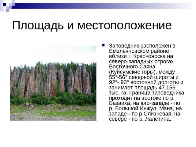 Площадь и местоположение Заповедник расположен в Емельяновском районе вблизи г. Красноярска на северо-западных отрогах Восточного Саяна (Куйсумские горы), между 55°-56° северной широты и 92°- 93° восточной долготы и занимает площадь 47.156 тыс. га. …