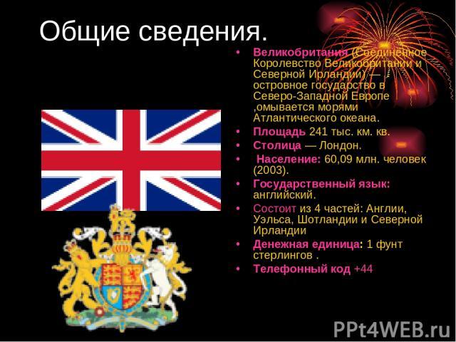 Общие сведения. Великобритания (Соединённое Королевство Великобритании и Северной Ирландии) — островное государство в Северо-Западной Европе ,омывается морями Атлантического океана. Площадь 241 тыс. км. кв. Столица — Лондон. Население: 60,09 млн. че…