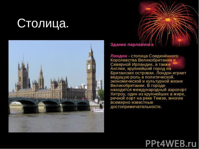 Столица. Здание парламента Лондон - столица Соединённого Королевства Великобритании и Северной Ирландии, а также Англии, крупнейший город на Британских островах. Лондон играет ведущую роль в политической, экономической и культурной жизни Великобрита…