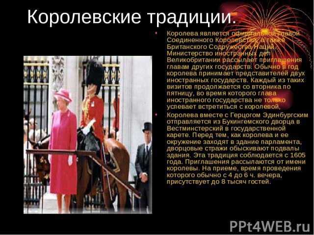Королевские традиции. Королева является официальной главой Соединенного Королевства, а также Британского Содружества Наций. Министерство иностранных дел Великобритании рассылает приглашения главам других государств. Обычно в год королева принимает п…