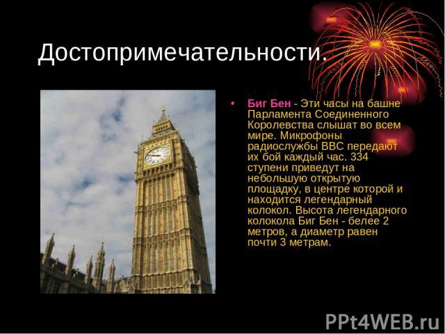 Достопримечательности. Биг Бен - Эти часы на башне Парламента Соединенного Королевства слышат во всем мире. Микрофоны радиослужбы ВВС передают их бой каждый час. 334 ступени приведут на небольшую открытую площадку, в центре которой и находится леген…