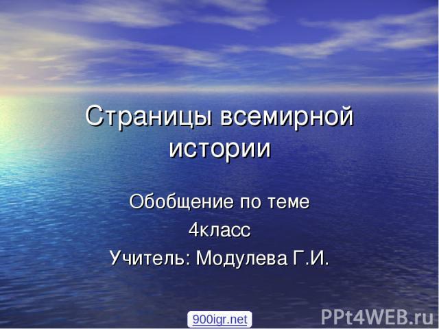 Страницы всемирной истории Обобщение по теме 4класс Учитель: Модулева Г.И. 900igr.net