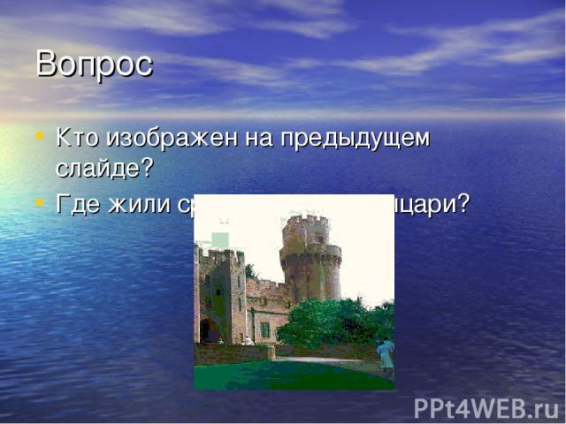 Вопрос Кто изображен на предыдущем слайде? Где жили средневековые рыцари?