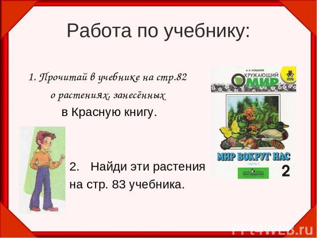 Работа по учебнику: 1. Прочитай в учебнике на стр.82 о растениях, занесённых в Красную книгу. Найди эти растения на стр. 83 учебника.
