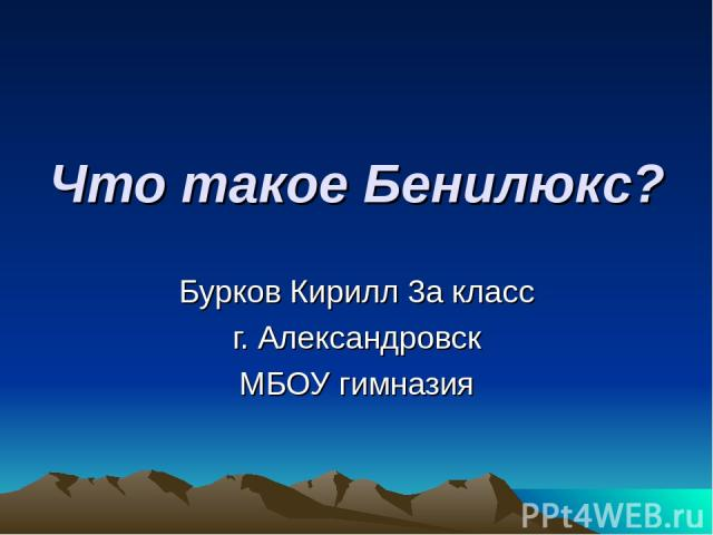 Что такое Бенилюкс? Бурков Кирилл 3а класс г. Александровск МБОУ гимназия