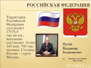 Территория Российской Федерации составляет 17075,4 тыс.кв.км., население составл