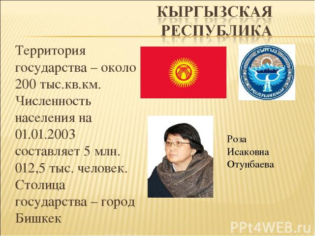 Территория государства – около 200 тыс.кв.км. Численность населения на 01.01.2003 составляет 5 млн. 012,5 тыс. человек. Столица государства – город Бишкек Роза Исаковна Отунбаева