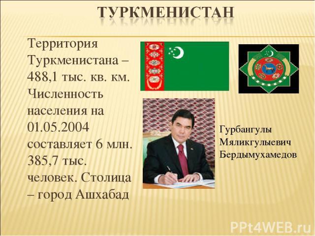Территория Туркменистана – 488,1 тыс. кв. км. Численность населения на 01.05.2004 составляет 6 млн. 385,7 тыс. человек. Столица – город Ашхабад Гурбангулы Мяликгулыевич Бердымухамедов