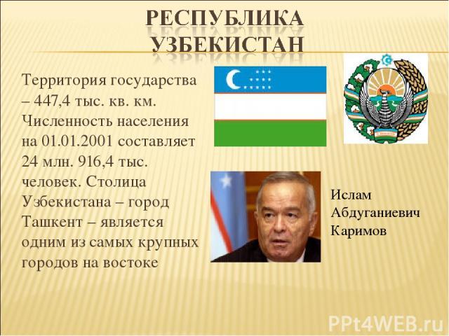 Территория государства – 447,4 тыс. кв. км. Численность населения на 01.01.2001 составляет 24 млн. 916,4 тыс. человек. Столица Узбекистана – город Ташкент – является одним из самых крупных городов на востоке Ислам Абдуганиевич Каримов