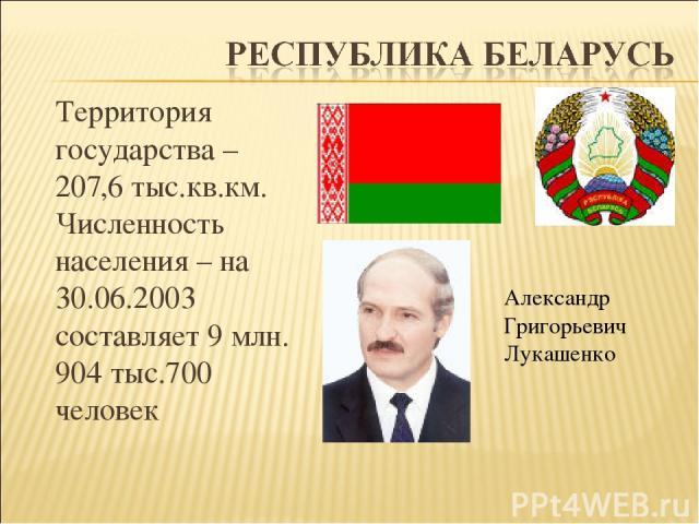 Территория государства – 207,6 тыс.кв.км. Численность населения – на 30.06.2003 составляет 9 млн. 904 тыс.700 человек Александр Григорьевич Лукашенко