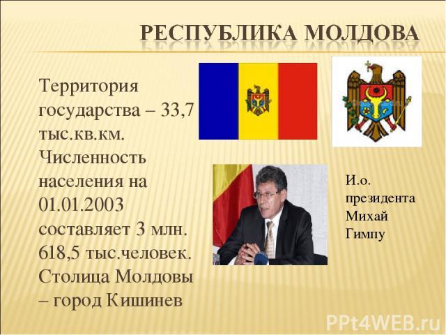 Территория государства – 33,7 тыс.кв.км. Численность населения на 01.01.2003 составляет 3 млн. 618,5 тыс.человек. Столица Молдовы – город Кишинев И.о. президента Михай Гимпу