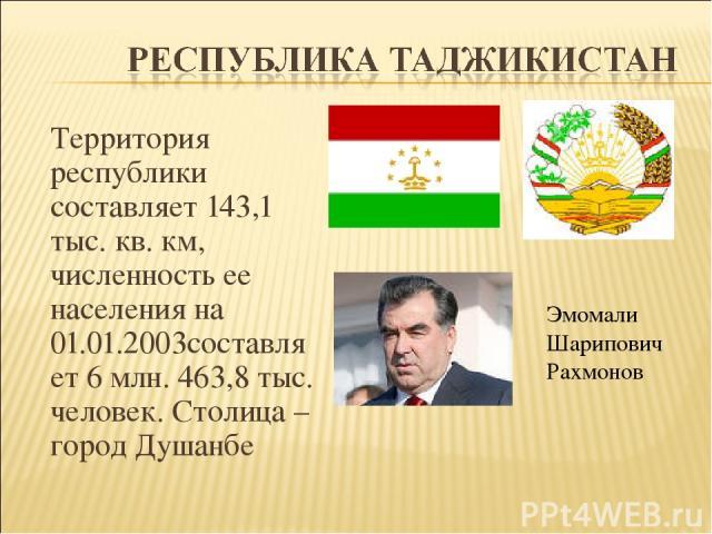 Территория республики составляет 143,1 тыс. кв. км, численность ее населения на 01.01.2003составляет 6 млн. 463,8 тыс. человек. Столица – город Душанбе Эмомали Шарипович Рахмонов