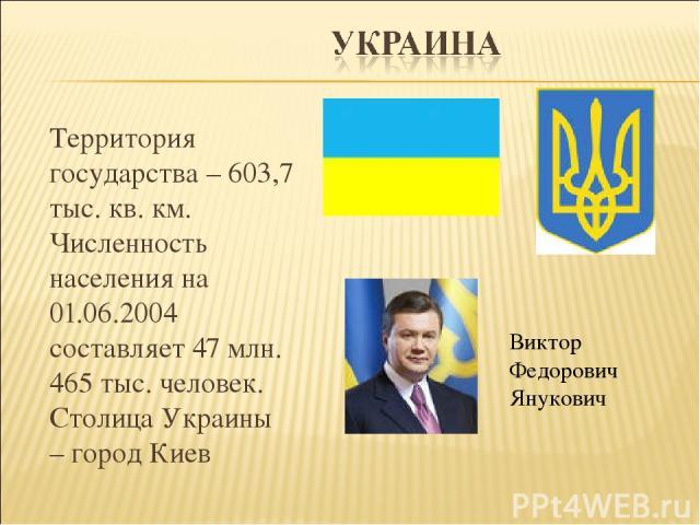 Территория государства – 603,7 тыс. кв. км. Численность населения на 01.06.2004 составляет 47 млн. 465 тыс. человек. Столица Украины – город Киев Виктор Федорович Янукович