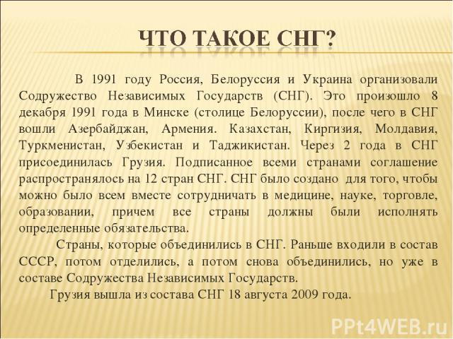 В 1991 году Россия, Белоруссия и Украина организовали Содружество Независимых Государств (СНГ). Это произошло 8 декабря 1991 года в Минске (столице Белоруссии), после чего в СНГ вошли Азербайджан, Армения. Казахстан, Киргизия, Молдавия, Туркменистан…