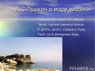А.С.Пушкин о море писал: Прощай же, море! Не забуду Твоей торжественной красы И