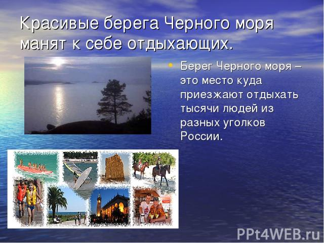 Красивые берега Черного моря манят к себе отдыхающих. Берег Черного моря – это место куда приезжают отдыхать тысячи людей из разных уголков России.
