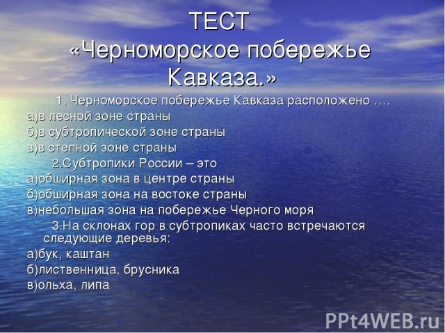 ТЕСТ «Черноморское побережье Кавказа.» 1. Черноморское побережье Кавказа расположено …. а)в лесной зоне страны б)в субтропической зоне страны в)в степной зоне страны 2.Субтропики России – это а)обширная зона в центре страны б)обширная зона на восток…
